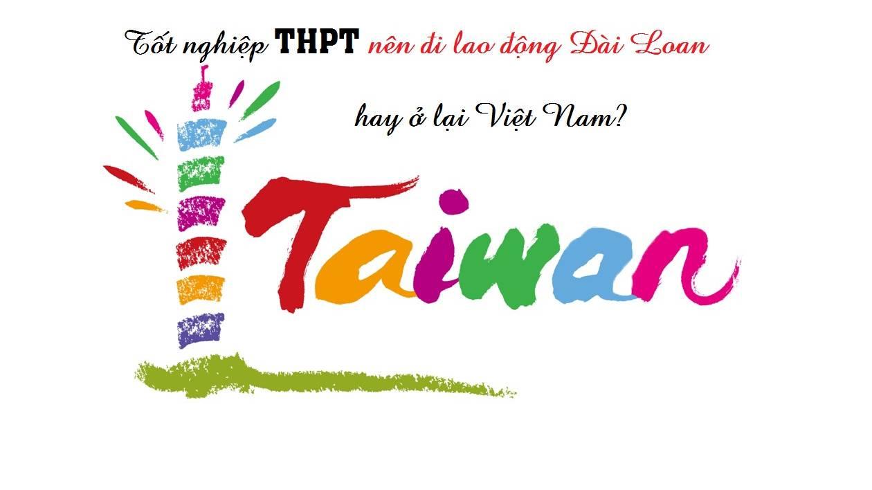 Mới tốt nghiệp THPT nên đi lao động Đài Loan hay ở lại Việt Nam?