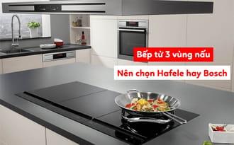 Chọn bếp từ bosch hay hafele dựa vào nhiều yếu tố